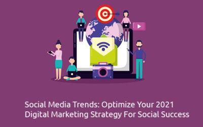 Social Media Trends: Optimize Your 2021 Digital Marketing Strategy For Social Success
