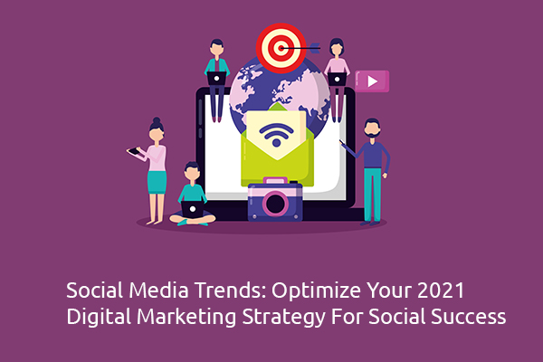 Social Media Trends: Optimize Your 2021 Digital Marketing Strategy For Social Success